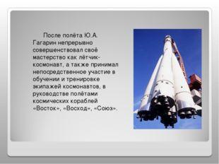После полёта Ю.А. Гагарин непрерывно совершенствовал своё мастерство как лёт