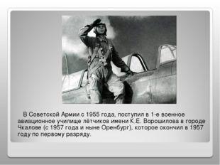 В Советской Армии с 1955 года, поступил в 1-е военное авиационное училище лё