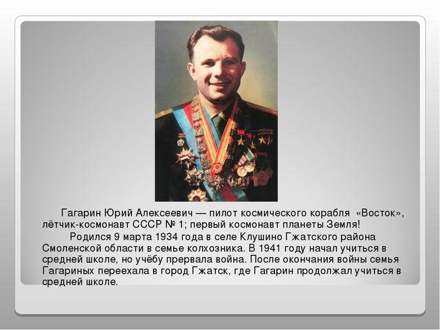 Гагарин Юрий Алексеевич — пилот космического корабля «Восток», лётчик-космон...