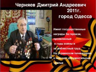 Черняев Дмитрий Андреевич 2011г. город Одесса Имеет государственные награды