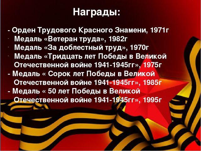 Награды: - Орден Трудового Красного Знамени, 1971г Медаль «Ветеран труда», 1...