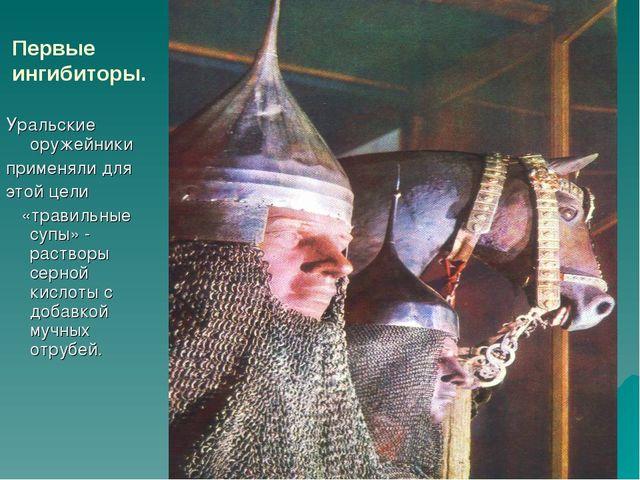 Первые ингибиторы. Уральские оружейники применяли для этой цели «травильные с...