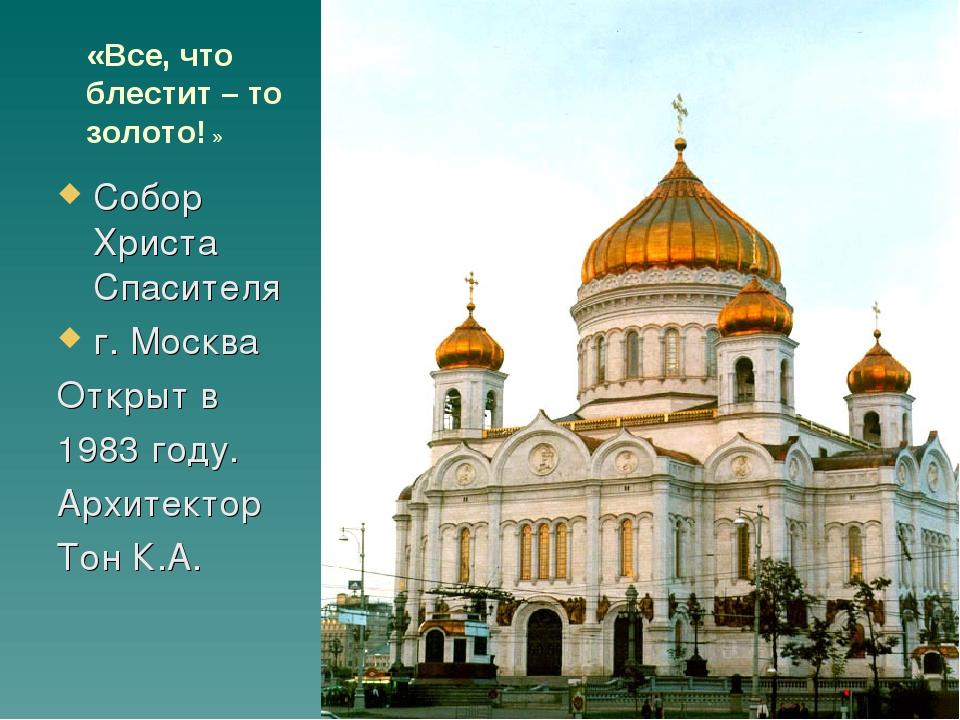 «Все, что блестит – то золото! » Собор Христа Спасителя г. Москва Открыт в 19...
