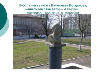Бюст в честь поэта Вячеслава Богданова, нашего земляка Автор – А.Рыбкин. Мат