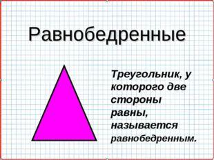 Равнобедренные Треугольник, у которого две стороны равны, называется равнобед