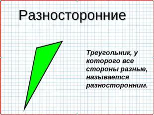 Разносторонние Треугольник, у которого все стороны разные, называется разност