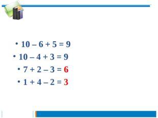 10 – 6 + 5 = 9 10 – 4 + 3 = 9 7 + 2 – 3 = 6 1 + 4 – 2 = 3