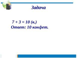 7 + 3 = 10 (к.) Ответ: 10 конфет. Задача
