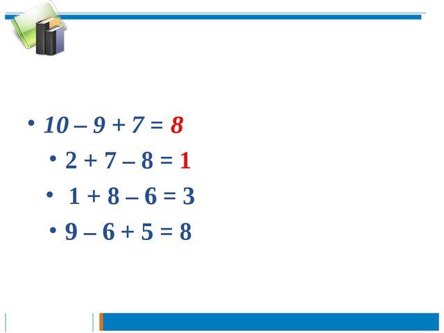 10 – 9 + 7 = 8 2 + 7 – 8 = 1 1 + 8 – 6 = 3 9 – 6 + 5 = 8