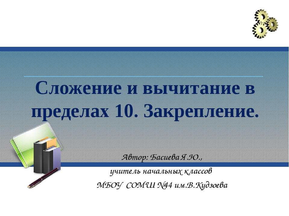 Сложение и вычитание в пределах 10. Закрепление. Автор: Басиева Я.Ю., учитель...