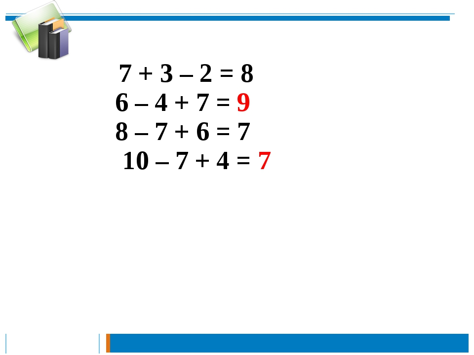 7 + 3 – 2 = 8 6 – 4 + 7 = 9 8 – 7 + 6 = 7 10 – 7 + 4 = 7