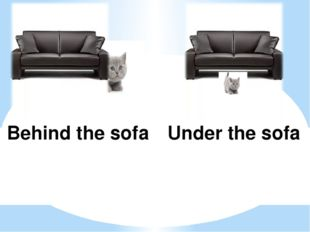 Behind the sofa Under the sofa