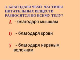 3. БЛАГОДАРЯ ЧЕМУ ЧАСТИЦЫ ПИТАТЕЛЬНЫХ ВЕЩЕСТВ РАЗНОСЯТСЯ ПО ВСЕМУ ТЕЛУ? - бла