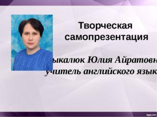 Творческая самопрезентация Цыкалюк Юлия Айратовна учитель английского языка