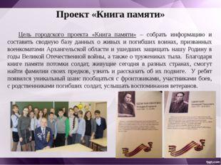 Проект «Книга памяти» Цель городского проекта «Книга памяти» – собрать инфор