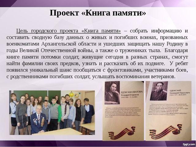 Проект «Книга памяти» Цель городского проекта «Книга памяти» – собрать инфор...