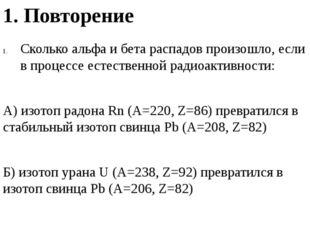 1. Повторение Сколько альфа и бета распадов произошло, если в процессе естест