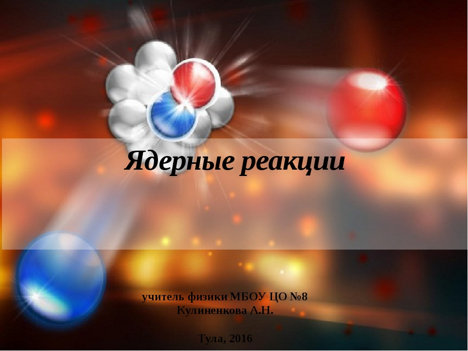 Ядерные реакции учитель физики МБОУ ЦО №8 Кулиненкова А.Н. Тула, 2016