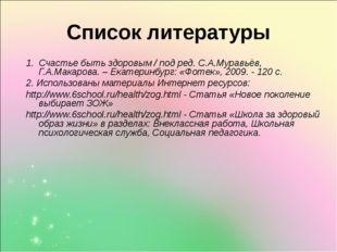 Список литературы 1. Счастье быть здоровым / под ред. С.А.Муравьёв, Г.А.Макар
