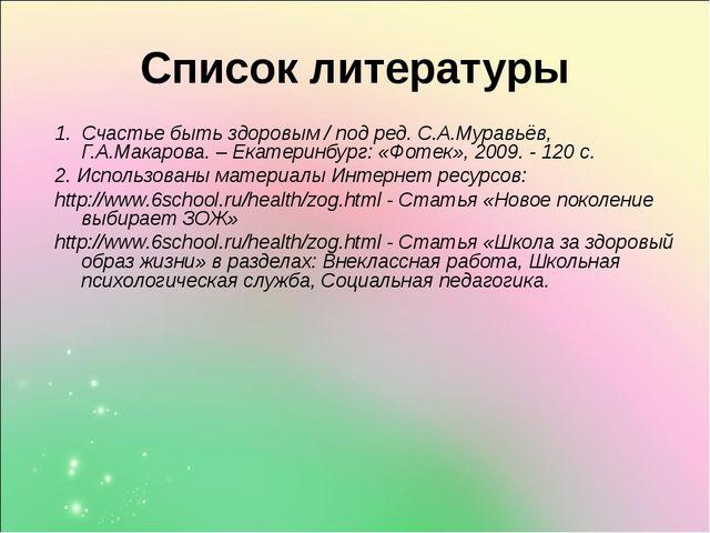 Список литературы 1. Счастье быть здоровым / под ред. С.А.Муравьёв, Г.А.Макар...