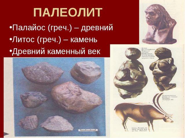 ПАЛЕОЛИТ Палайос (греч.) – древний Литос (греч.) – камень Древний каменный век