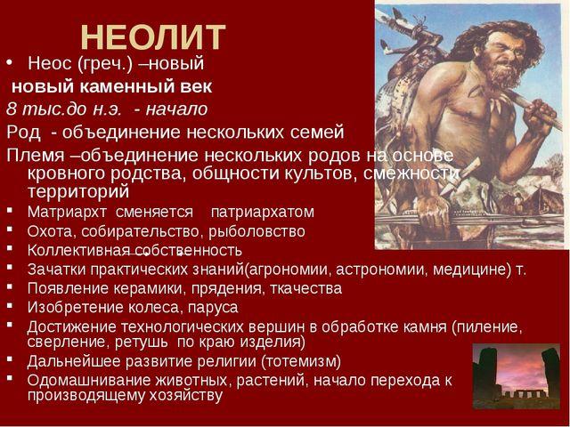 НЕОЛИТ Неос (греч.) –новый новый каменный век 8 тыс.до н.э. - начало Род - об...
