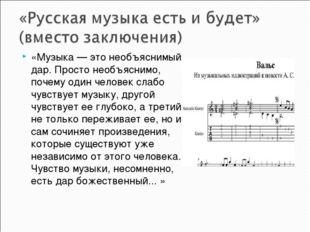 «Музыка — это необъяснимый дар. Просто необъяснимо, почему один человек слабо