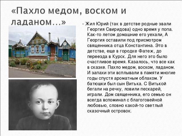 - Жил Юрий (так в детстве родные звали Георгия Свиридова) одно время у попа....