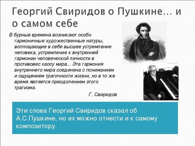 Эти слова Георгий Свиридов сказал об А.С.Пушкине, но их можно отнести и к сам...