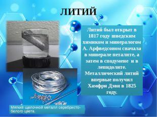 ЛИТИЙ Литий был открыт в 1817 году шведским химиком и минералогом А. Арфведсо