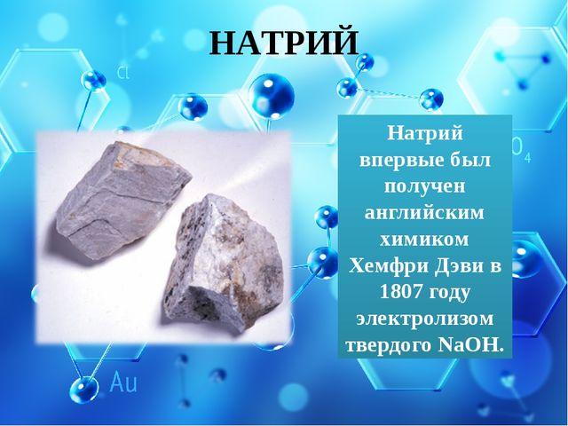 НАТРИЙ Натрий впервые был получен английским химиком Хемфри Дэви в 1807 году...