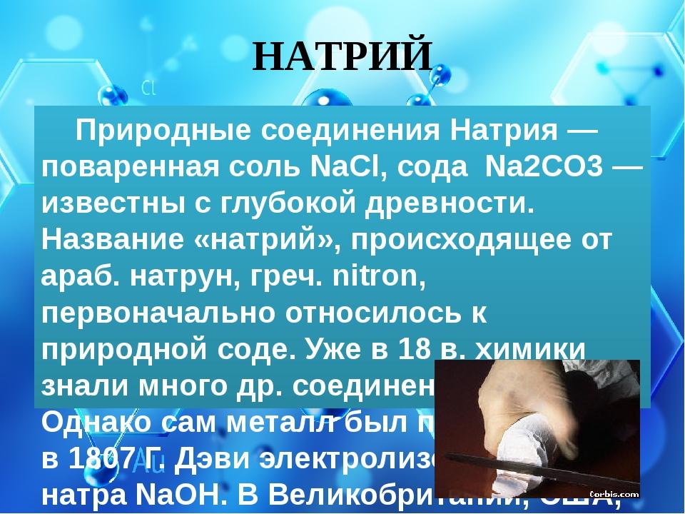 НАТРИЙ Природные соединения Натрия — поваренная соль NaCl, сода Na2CO3 — изве...