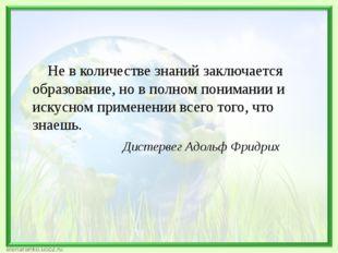 Не в количестве знаний заключается образование, но в полном понимании и иску