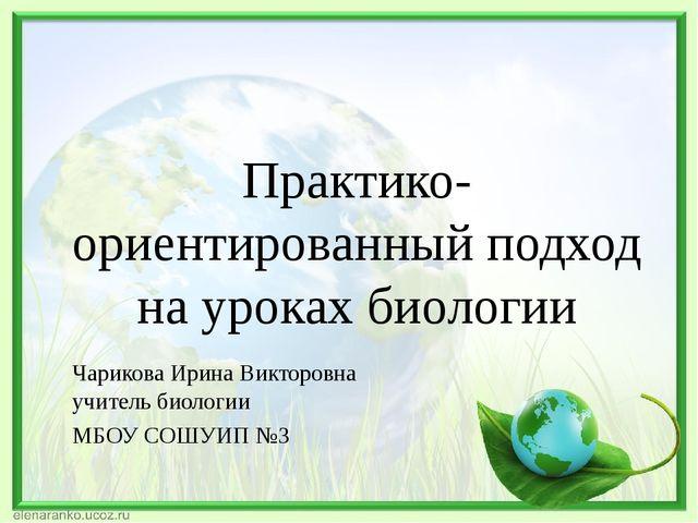 Практико-ориентированный подход на уроках биологии Чарикова Ирина Викторовна...