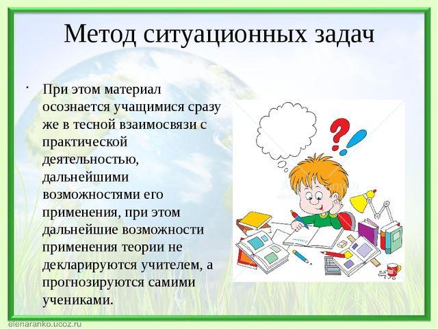 Метод ситуационных задач При этом материал осознается учащимися сразу же в те...