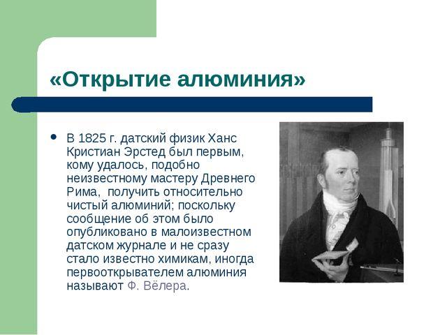 «Открытие алюминия» В 1825г. датский физик Ханс Кристиан Эрстед был первым,...