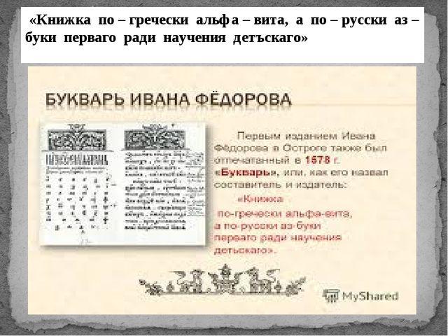 «Книжка по – гречески альфа – вита, а по – русски аз – буки перваго ради нау...