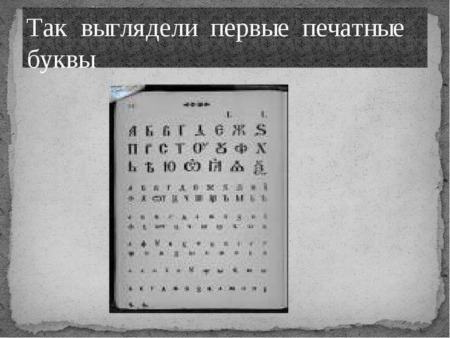 Так выглядели первые печатные буквы