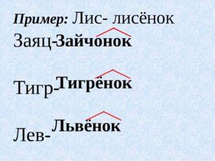 Пример: Лис- лисёнок Заяц- Тигр- Лев- Зайчонок Тигрёнок Львёнок