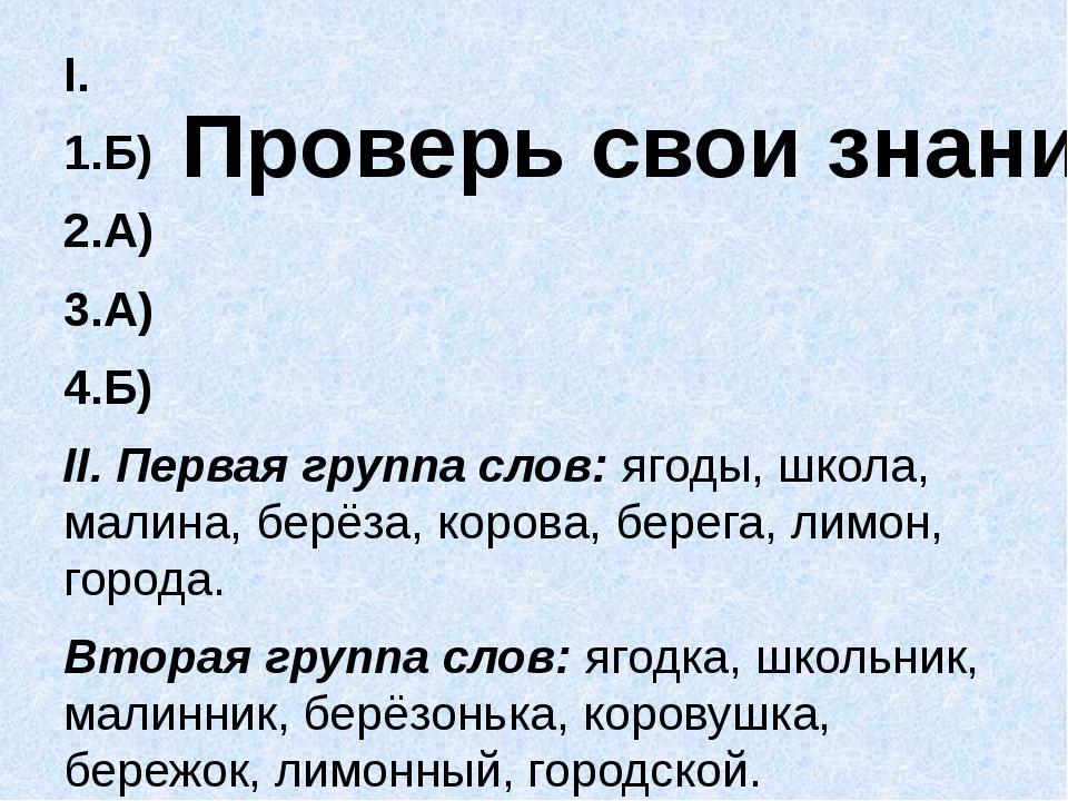 I. 1.Б) 2.А) 3.А) 4.Б) II. Первая группа слов: ягоды, школа, малина, берёза,...