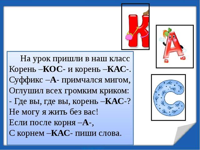 На урок пришли в наш класс Корень –КОС- и корень –КАС-. Суффикс –А- примчалс...