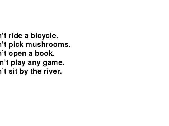 I didn't ride a bicycle. I didn't pick mushrooms. I didn't open a book. I di...
