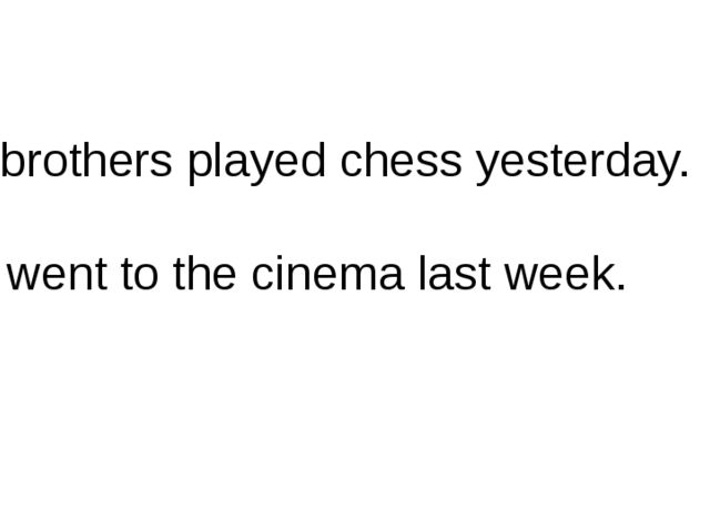 My brothers played chess yesterday. We went to the cinema last week.