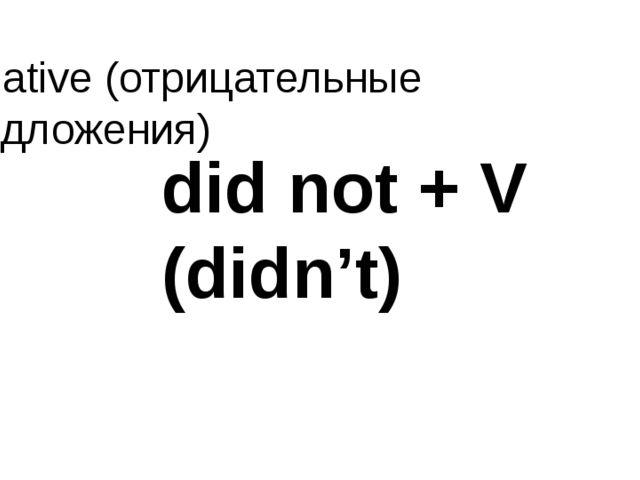 negative (отрицательные предложения) did not + V (didn't)