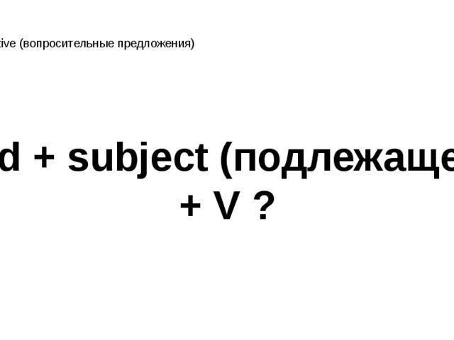 interrogative (вопросительные предложения) Did + subject (подлежащее) + V ?
