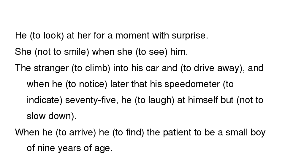He (to look) at her for a moment with surprise. She (not to smile) when she...
