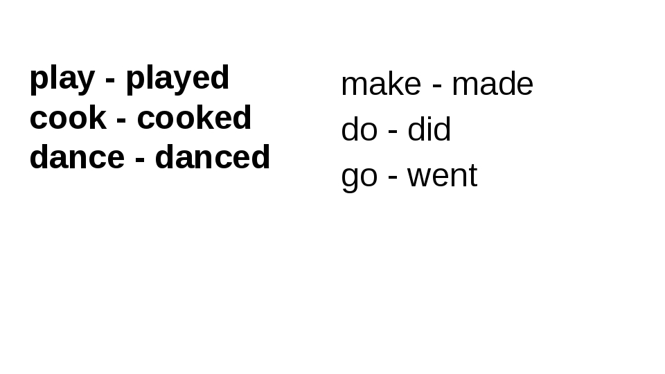 make - made do - did go - went play - played cook - cooked dance - danced