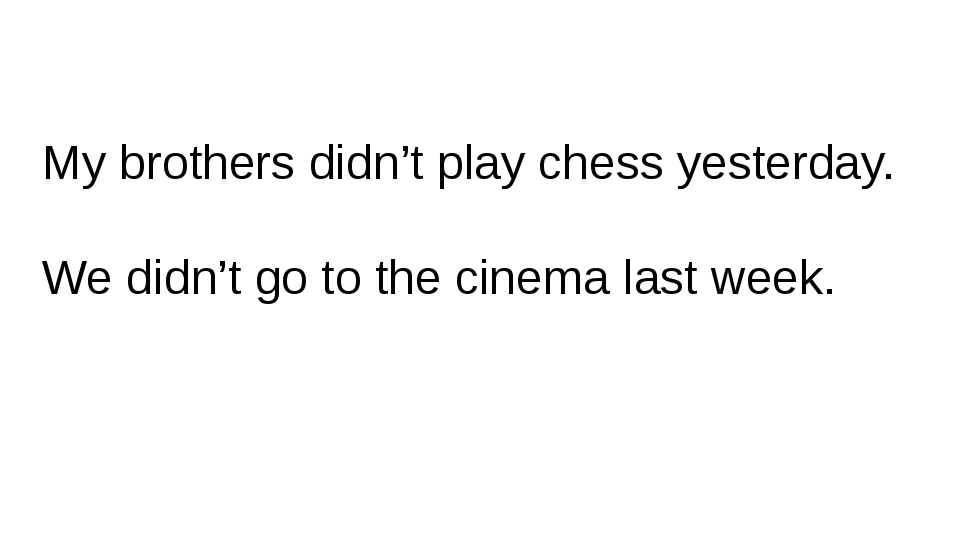 My brothers didn't play chess yesterday. We didn't go to the cinema last week.