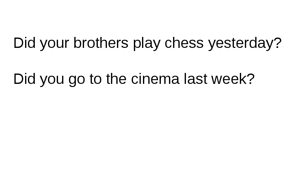 Did your brothers play chess yesterday? Did you go to the cinema last week?
