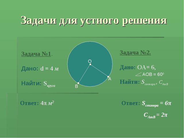 Задача №1. Дано: d = 4 м Найти: Sкруга Ответ: 4π м2 Задача №2. Дано: ОА= 6, Н...